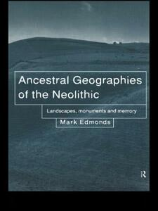 Ancestral Geographies of the Neolithic: Landscapes, Monuments and Memory - Mark Edmonds,Barbara Bender - cover