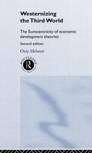 Westernizing the Third World: The Eurocentricity of Economic Development Theories - Ozay Mehmet - cover