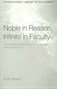 Noble in Reason, Infinite in Faculty: Themes and Variations in Kants Moral and Religious Philosophy - A. W. Moore - cover