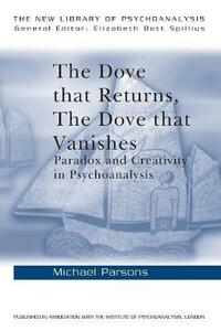 The Dove that Returns, The Dove that Vanishes: Paradox and Creativity in Psychoanalysis - Michael Parsons - cover