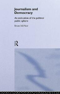Journalism and Democracy: An Evaluation of the Political Public Sphere - Brian McNair - cover