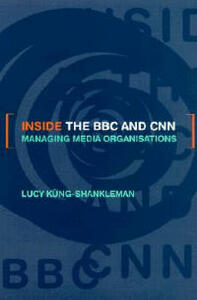 Inside the BBC and CNN: Managing Media Organisations - Lucy Kung-Shankleman - cover