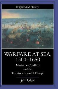 Warfare at Sea, 1500-1650: Maritime Conflicts and the Transformation of Europe - Jan Glete - cover