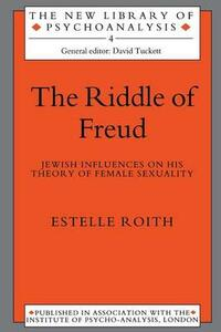 The Riddle of Freud: Jewish Influences on his Theory of Female Sexuality - Estelle Roith - cover