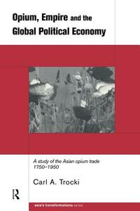 Opium, Empire and the Global Political Economy: A Study of the Asian Opium Trade 1750-1950 - Carl Trocki - cover