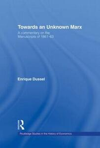 Towards An Unknown Marx: A Commentary on the Manuscripts of 1861-63 - Enrique Dussel - cover