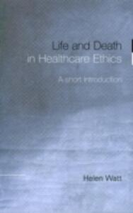 Life and Death in Healthcare Ethics: A Short Introduction - Helen Watt - cover