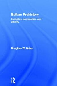 Balkan Prehistory: Exclusion, Incorporation and Identity - Douglass W. Bailey - cover