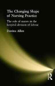 The Changing Shape of Nursing Practice: The Role of Nurses in the Hospital Division of Labour - Davina Allen - cover