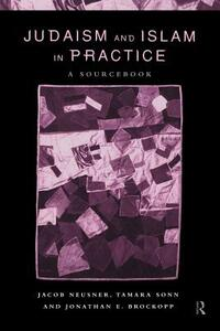 Judaism and Islam in Practice: A Sourcebook - Jonathan E. Brockopp,Jacob Neusner,Tamara Sonn - cover
