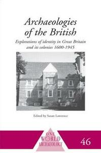 Archaeologies of the British: Explorations of Identity in the United Kingdom and Its Colonies 1600-1945 - cover