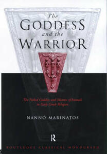 Goddess and the Warrior: The Naked Goddess and Mistress of the Animals in Early Greek Religion - Nanno Marinatos - cover