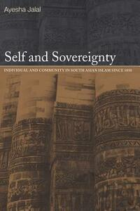 Self and Sovereignty: Individual and Community in South Asian Islam Since 1850 - Ayesha Jalal - cover