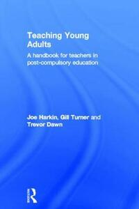 Teaching Young Adults: A Handbook for Teachers in Post-Compulsory Education - Trevor Dawn,Joe Harkin,Gill Turner - cover