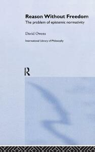 Reason Without Freedom: The Problem of Epistemic Normativity - David Owens - cover