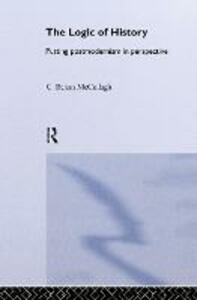 The Logic of History: Putting Postmodernism in Perspective - C.Behan McCullagh - cover