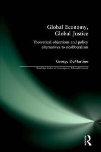 Global Economy, Global Justice: Theoretical and Policy Alternatives to Neoliberalism - George F. DeMartino - cover