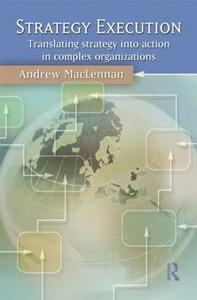 Strategy Execution: Translating Strategy into Action in Complex Organizations - Andrew MacLennan - cover