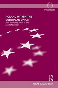 Poland Within the European Union: New Awkward Partner or New Heart of Europe? - Aleks Szczerbiak - cover