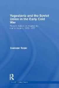 Yugoslavia and the Soviet Union in the Early Cold War: Reconciliation, comradeship, confrontation, 1953-1957 - Svetozar Rajak - cover