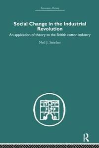 Social Change in the Industrial Revolution: An Application of Theory to the British Cotton Industry - Neil J. Smelser - cover