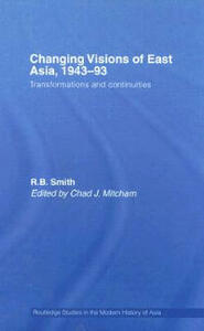 Changing Visions of East Asia, 1943-93: Transformations and Continuities - R. B. Smith - cover