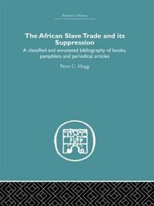 African Slave Trade and Its Suppression: A Classified and Annotated Bibliography of Books, Pamphlets and Periodical Articles - Peter C. Hogg - cover