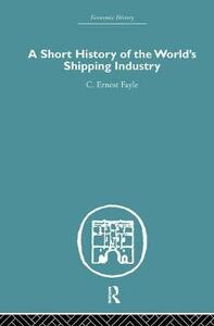 A Short History of the World's Shipping Industry - C. Ernest Fayle - cover