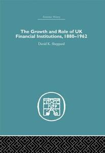 The Growth and Role of UK Financial Institutions, 1880-1966 - D. K. Sheppard - cover