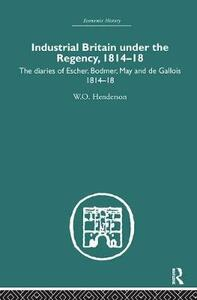 Industrial Britain Under the Regency: The Diaries of Escher, Bodmer, May and de Gallois 1814-18 - W. O. Henderson - cover