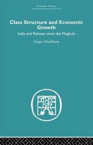 Class Structure and Economic Growth: India and Pakistan Since the Moghuls - Angus Maddison - cover