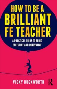 Libro inglese How to be a Brilliant FE Teacher: A Practical Guide to Being Effective and Innovative Vicky Duckworth , John Clarke