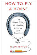 Libro in inglese How to Fly a Horse: The Secret History of Creation, Invention, and Discovery Kevin Ashton