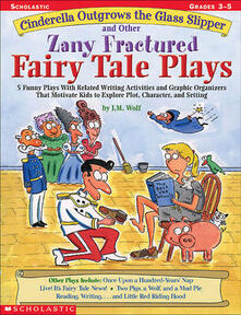 Cinderella Outgrows the Glass Slipper and Other Zany Fractured Fairy Tale Plays: 5 Funny Plays with Related Writing Activities and Graphic Organizers That Motivate Kids to Explore, Plot, Character, and Setting; Grades 3-5 - Joan M Wolf,Joan Wolf - cover