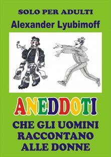 Aneddoti che gli uomini raccontano alle donne - Alexander Lyubimoff - ebook