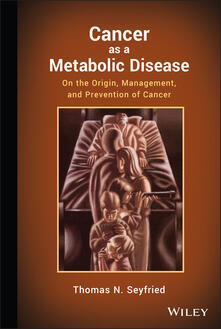 Cancer as a Metabolic Disease: On the Origin, Management, and Prevention of Cancer - Thomas Seyfried - cover