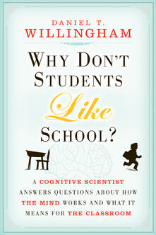 Why Don't Students Like School?: A Cognitive Scientist Answers Questions About How the Mind Works and What It Means for the Classroom - Daniel T. Willingham - cover