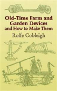 Old-Time Farm and Garden Devices: And How to Make Them - Rolfe Cobleigh - cover