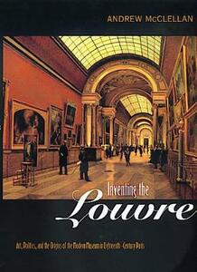 Inventing the Louvre: Art, Politics, and the Origins of the Modern Museum in Eighteenth-Century Paris - Andrew McClellan - cover