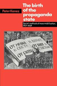 The Birth of the Propaganda State: Soviet Methods of Mass Mobilization, 1917-1929 - Peter Kenez - cover