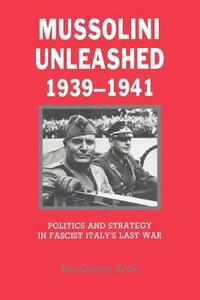 Mussolini Unleashed, 1939-1941: Politics and Strategy in Fascist Italy's Last War - MacGregor Knox - cover
