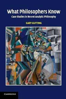 What Philosophers Know: Case Studies in Recent Analytic Philosophy - Gary Gutting - cover