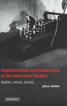 Expressionism and Modernism in the American Theatre: Bodies, Voices, Words - Julia A. Walker - cover
