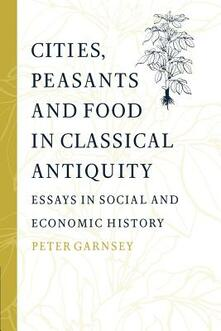 Cities, Peasants and Food in Classical Antiquity: Essays in Social and Economic History - Peter Garnsey - cover