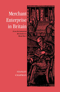 Merchant Enterprise in Britain: From the Industrial Revolution to World War I - Stanley Chapman - cover