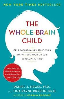 The Whole-Brain Child: 12 Revolutionary Strategies to Nuture Your Child's Developing Mind - Daniel J Siegel,Tina Payne Bryson - cover