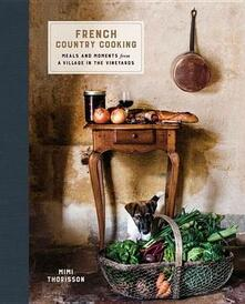 French Country Cooking: Meals and Moments from a Village in the Vineyards: A Cookbook - Mimi Thorisson - cover