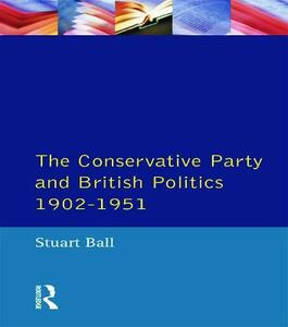 The Conservative Party and British Politics 1902 - 1951 - Stuart Ball - cover