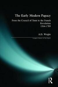 The Early Modern Papacy: From the Council of Trent to the French Revolution 1564-1789 - A.D. Wright - cover