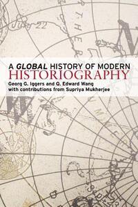 A Global History of Modern Historiography - Georg G. Iggers,Q. Edward Wang,Supriya Mukherjee - cover